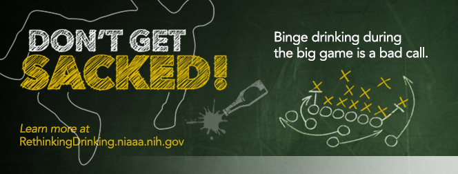 Don't get sacked! Binge drinking during the big game is a bad call. Learn more at RethinkingDrinking.niaaa.nih.gov.