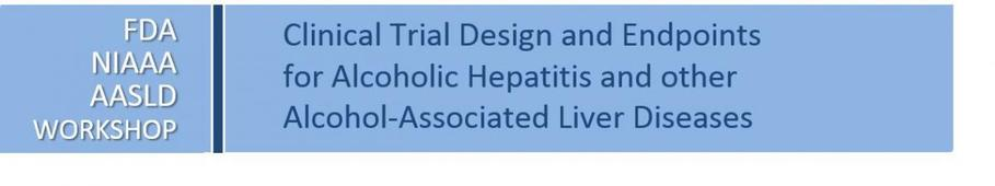 Alcoholic Hepatitis Workshop FDA, NIAAA, AASLD Clinical Trial Endpoints for AH